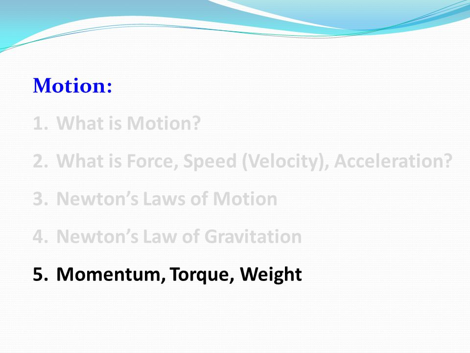 Motion: What is Motion What is Force, Speed (Velocity), Acceleration Newton's Laws of Motion. Newton's Law of Gravitation.