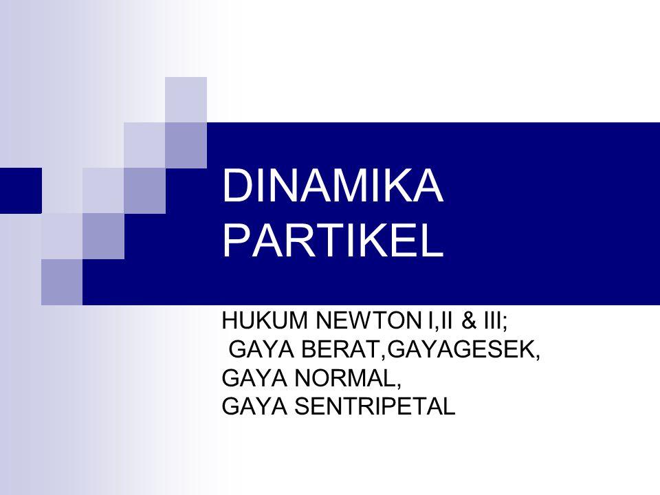 DINAMIKA PARTIKEL HUKUM NEWTON I,II & III; GAYA BERAT,GAYAGESEK,