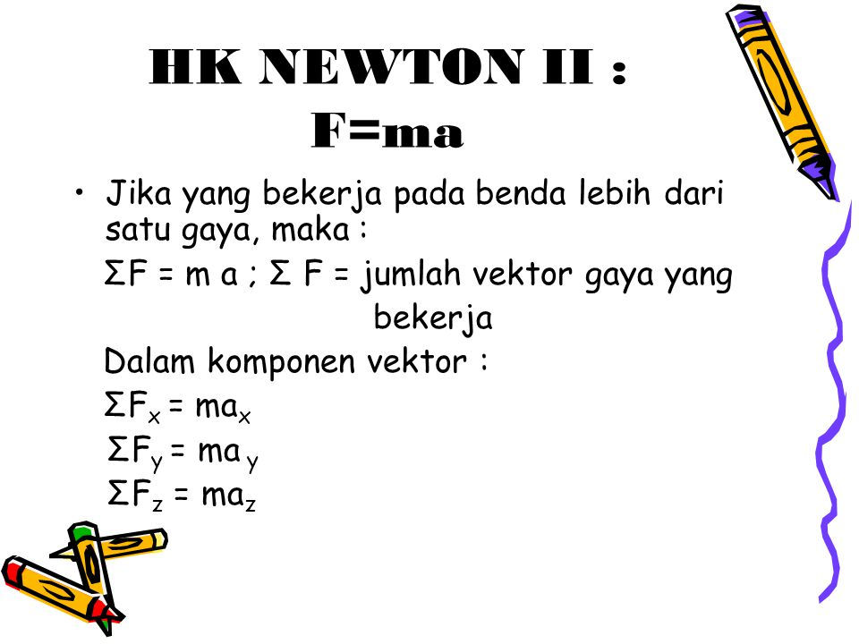 HK NEWTON II : F=ma Jika yang bekerja pada benda lebih dari satu gaya, maka : ΣF = m a ; Σ F = jumlah vektor gaya yang.