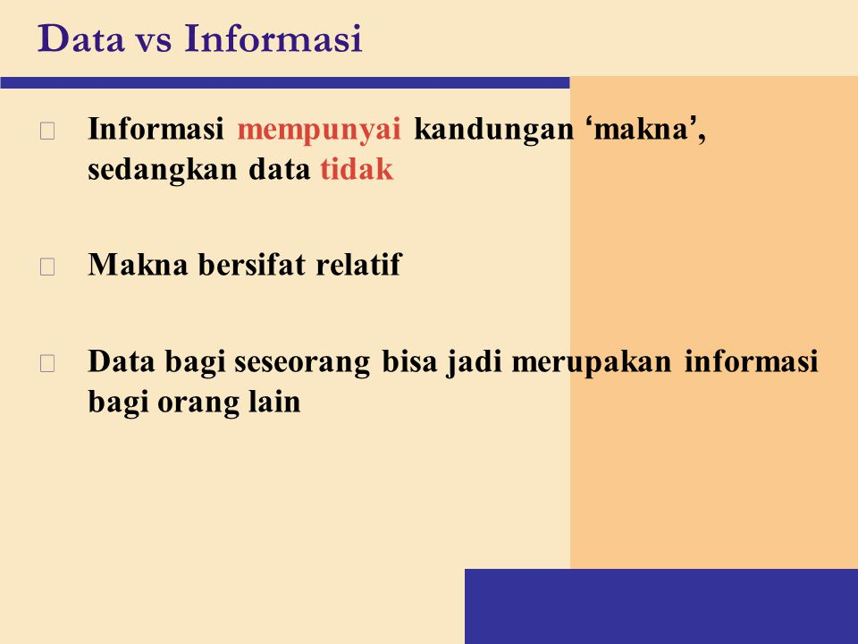 Data vs Informasi Informasi mempunyai kandungan 'makna', sedangkan data tidak. Makna bersifat relatif.