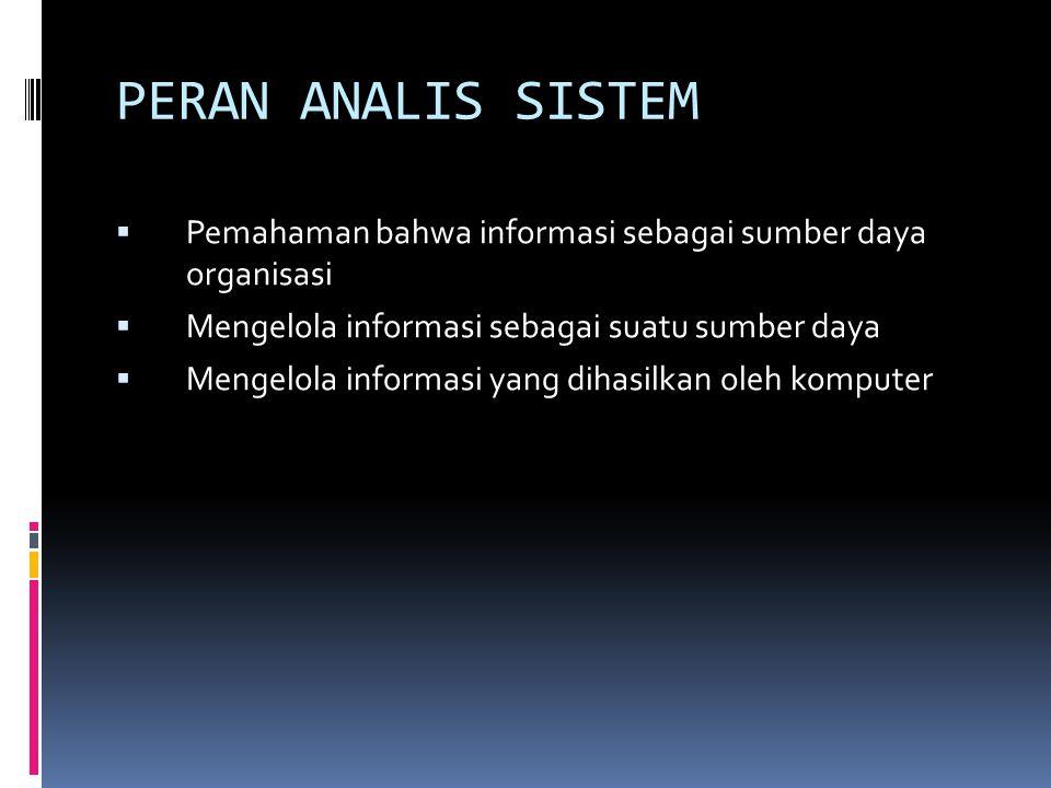 PERAN ANALIS SISTEM Pemahaman bahwa informasi sebagai sumber daya organisasi. Mengelola informasi sebagai suatu sumber daya.