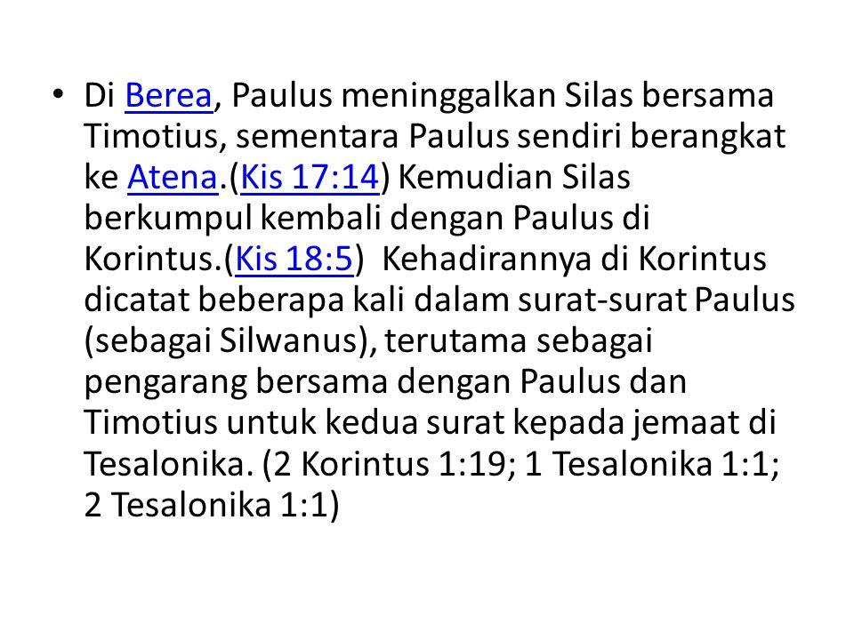 Di Berea, Paulus meninggalkan Silas bersama Timotius, sementara Paulus sendiri berangkat ke Atena.(Kis 17:14) Kemudian Silas berkumpul kembali dengan Paulus di Korintus.(Kis 18:5) Kehadirannya di Korintus dicatat beberapa kali dalam surat-surat Paulus (sebagai Silwanus), terutama sebagai pengarang bersama dengan Paulus dan Timotius untuk kedua surat kepada jemaat di Tesalonika.