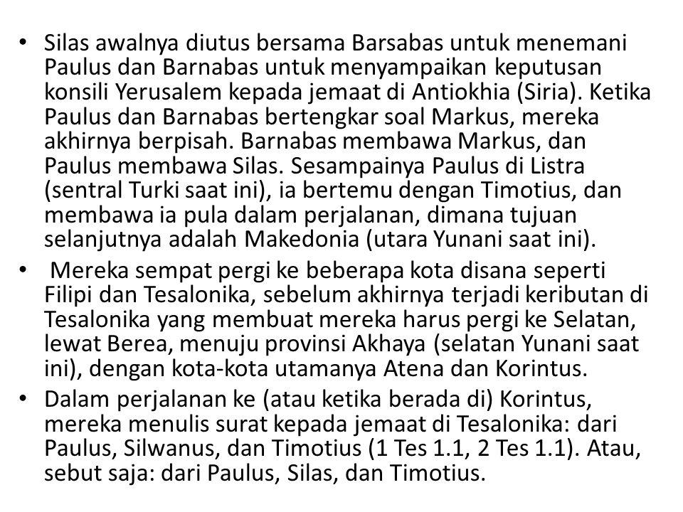 Silas awalnya diutus bersama Barsabas untuk menemani Paulus dan Barnabas untuk menyampaikan keputusan konsili Yerusalem kepada jemaat di Antiokhia (Siria). Ketika Paulus dan Barnabas bertengkar soal Markus, mereka akhirnya berpisah. Barnabas membawa Markus, dan Paulus membawa Silas. Sesampainya Paulus di Listra (sentral Turki saat ini), ia bertemu dengan Timotius, dan membawa ia pula dalam perjalanan, dimana tujuan selanjutnya adalah Makedonia (utara Yunani saat ini).
