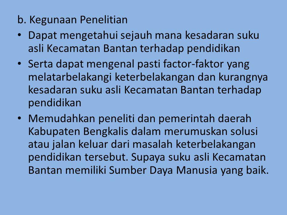b. Kegunaan Penelitian Dapat mengetahui sejauh mana kesadaran suku asli Kecamatan Bantan terhadap pendidikan.