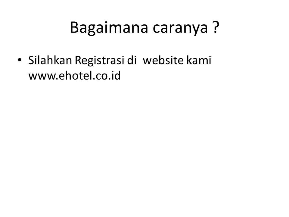 Bagaimana caranya Silahkan Registrasi di website kami www.ehotel.co.id