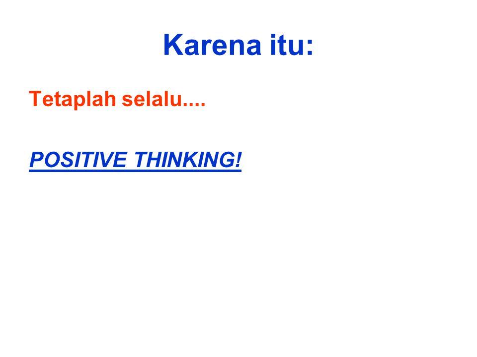 Karena itu: Tetaplah selalu.... POSITIVE THINKING!