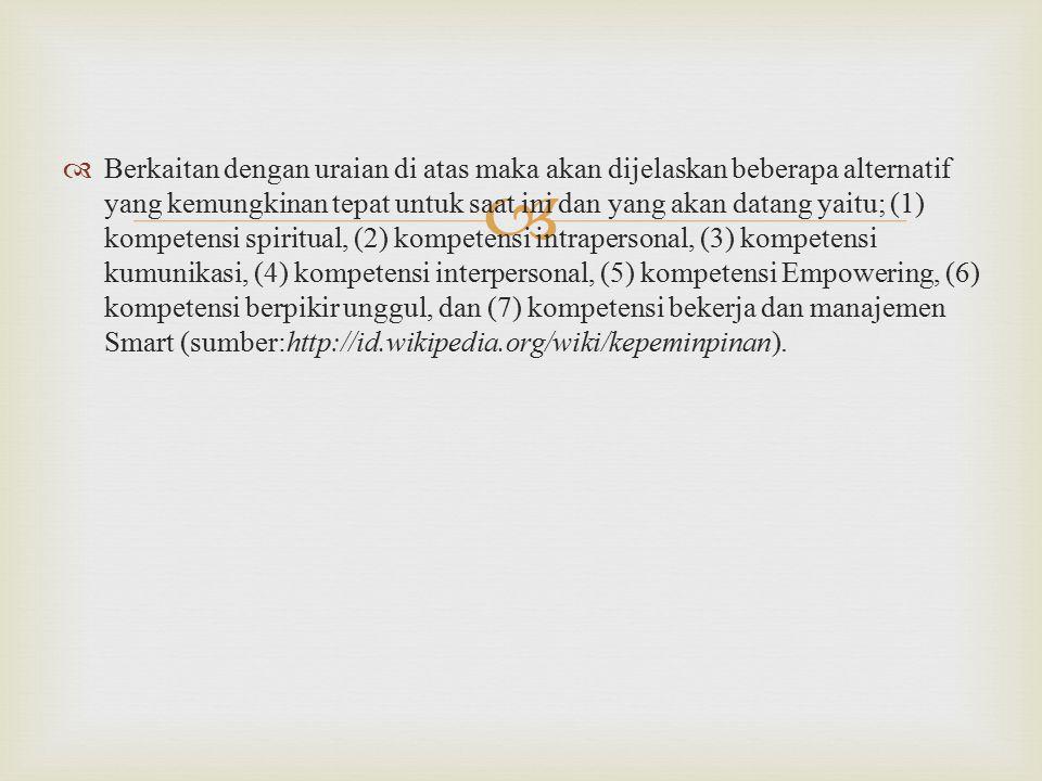 Berkaitan dengan uraian di atas maka akan dijelaskan beberapa alternatif yang kemungkinan tepat untuk saat ini dan yang akan datang yaitu; (1) kompetensi spiritual, (2) kompetensi intrapersonal, (3) kompetensi kumunikasi, (4) kompetensi interpersonal, (5) kompetensi Empowering, (6) kompetensi berpikir unggul, dan (7) kompetensi bekerja dan manajemen Smart (sumber:http://id.wikipedia.org/wiki/kepeminpinan).
