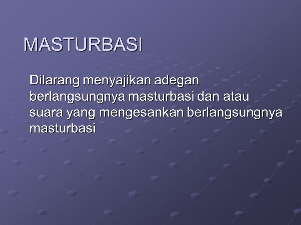 MASTURBASI Dilarang menyajikan adegan berlangsungnya masturbasi dan atau suara yang mengesankan berlangsungnya masturbasi.