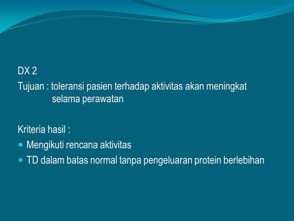 DX 2 Tujuan : toleransi pasien terhadap aktivitas akan meningkat selama perawatan. Kriteria hasil :