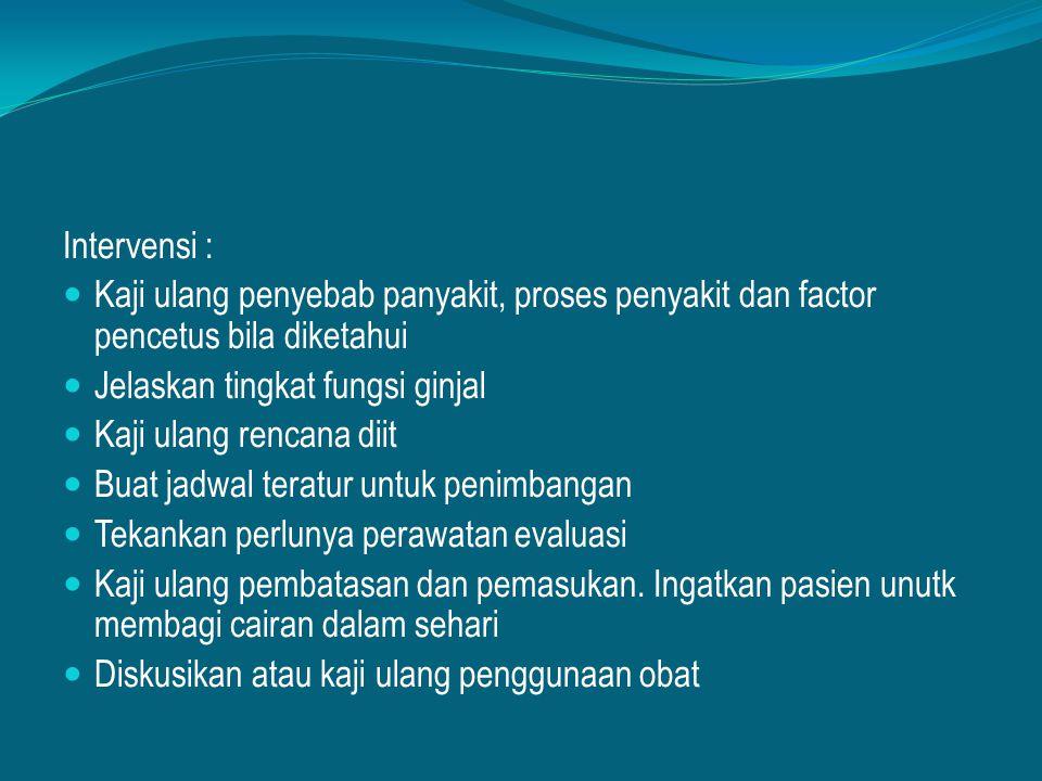 Intervensi : Kaji ulang penyebab panyakit, proses penyakit dan factor pencetus bila diketahui. Jelaskan tingkat fungsi ginjal.