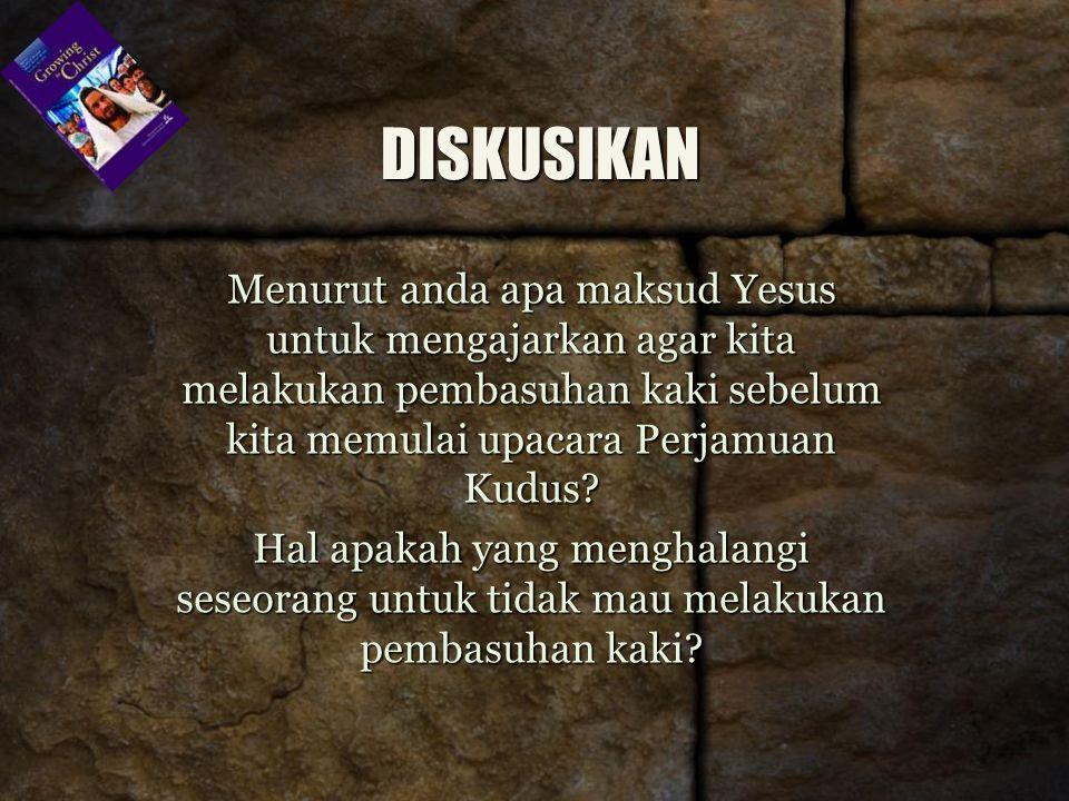 DISKUSIKAN Menurut anda apa maksud Yesus untuk mengajarkan agar kita melakukan pembasuhan kaki sebelum kita memulai upacara Perjamuan Kudus