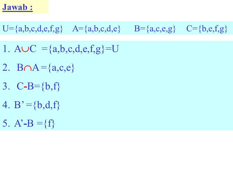 AC ={a,b,c,d,e,f,g}=U BA ={a,c,e} C-B={b,f} B' ={b,d,f} A'-B ={f}
