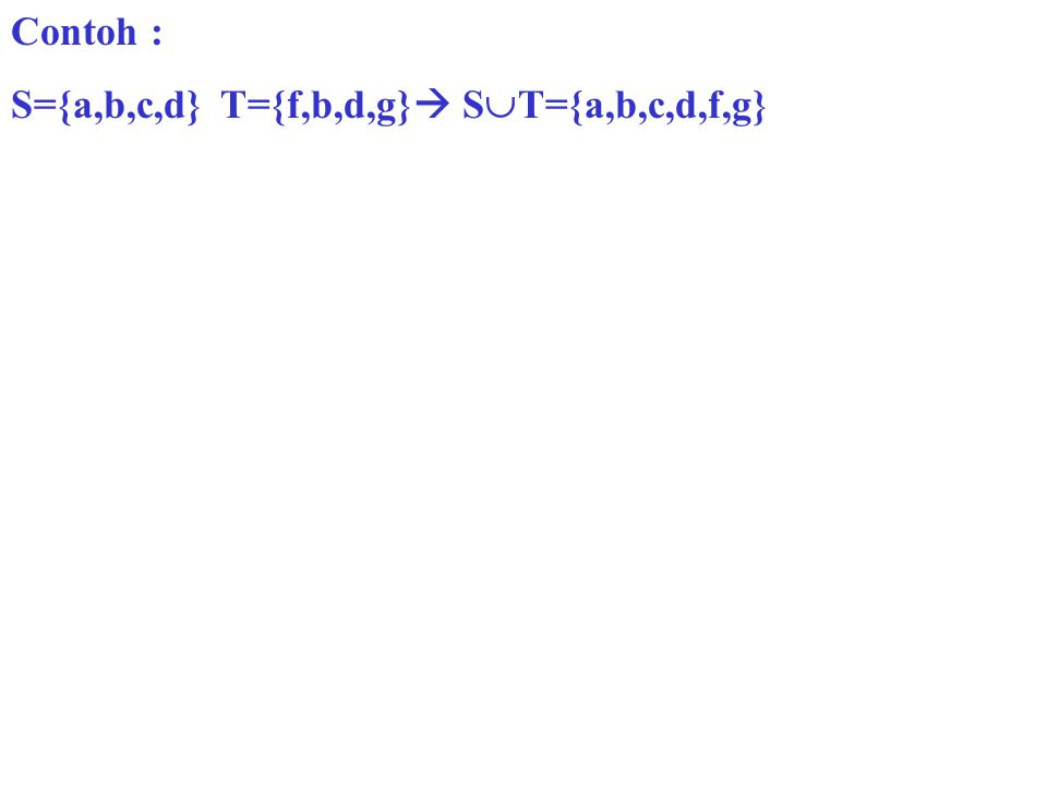 Contoh : S={a,b,c,d} T={f,b,d,g} ST={a,b,c,d,f,g}