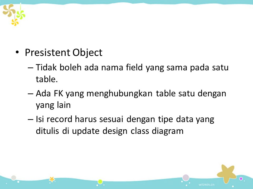 Presistent Object Tidak boleh ada nama field yang sama pada satu table. Ada FK yang menghubungkan table satu dengan yang lain.