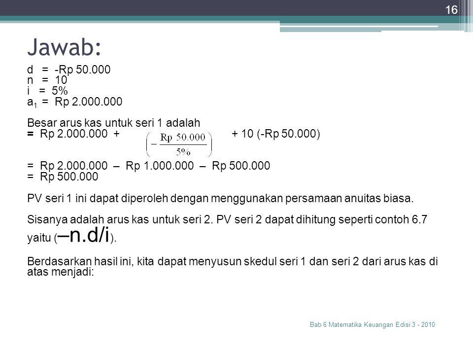 Jawab: d = -Rp 50.000 n = 10 i = 5% a1 = Rp 2.000.000