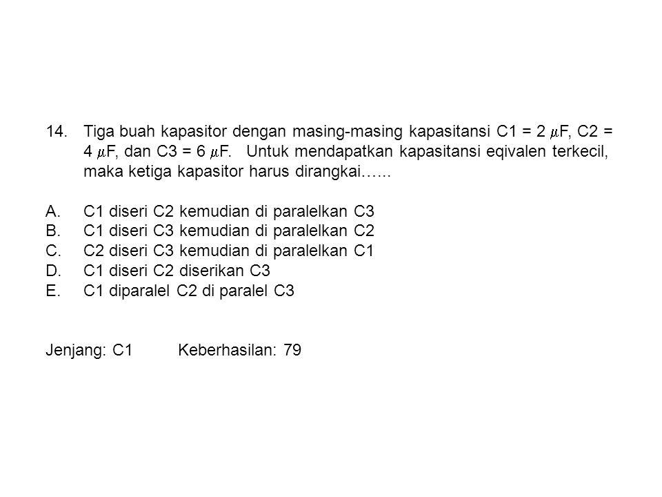 Tiga buah kapasitor dengan masing-masing kapasitansi C1 = 2 F, C2 = 4 F, dan C3 = 6 F. Untuk mendapatkan kapasitansi eqivalen terkecil, maka ketiga kapasitor harus dirangkai…...