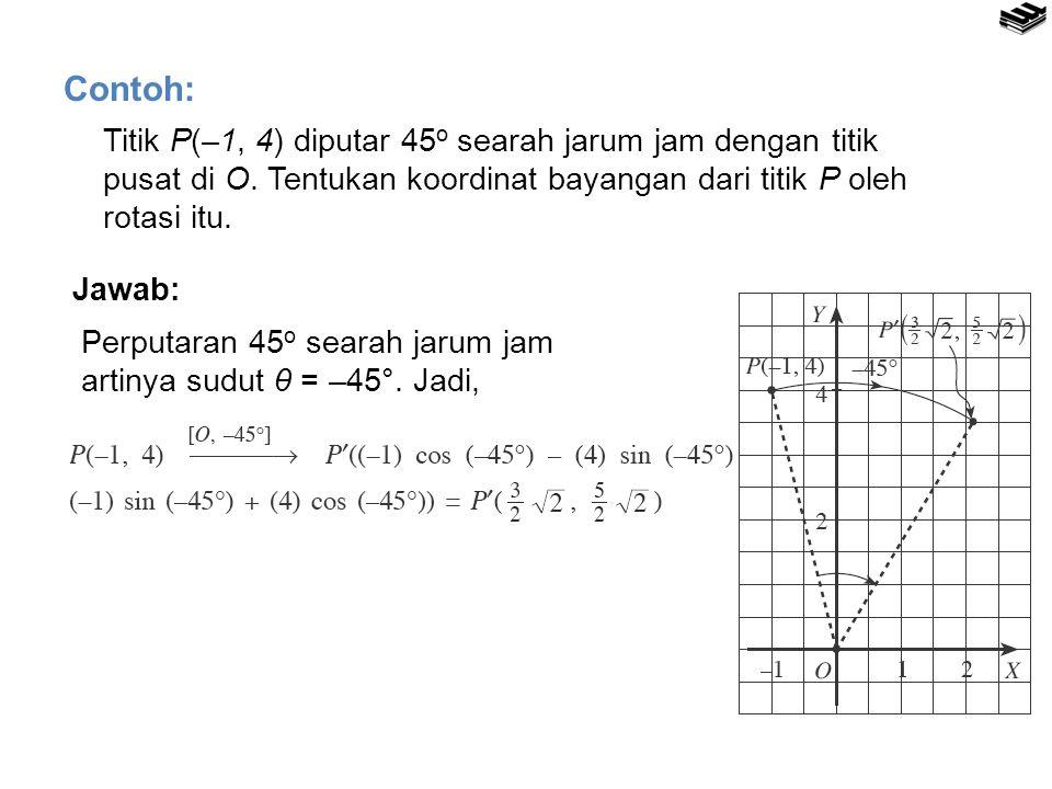 Contoh: Titik P(–1, 4) diputar 45o searah jarum jam dengan titik pusat di O. Tentukan koordinat bayangan dari titik P oleh rotasi itu.