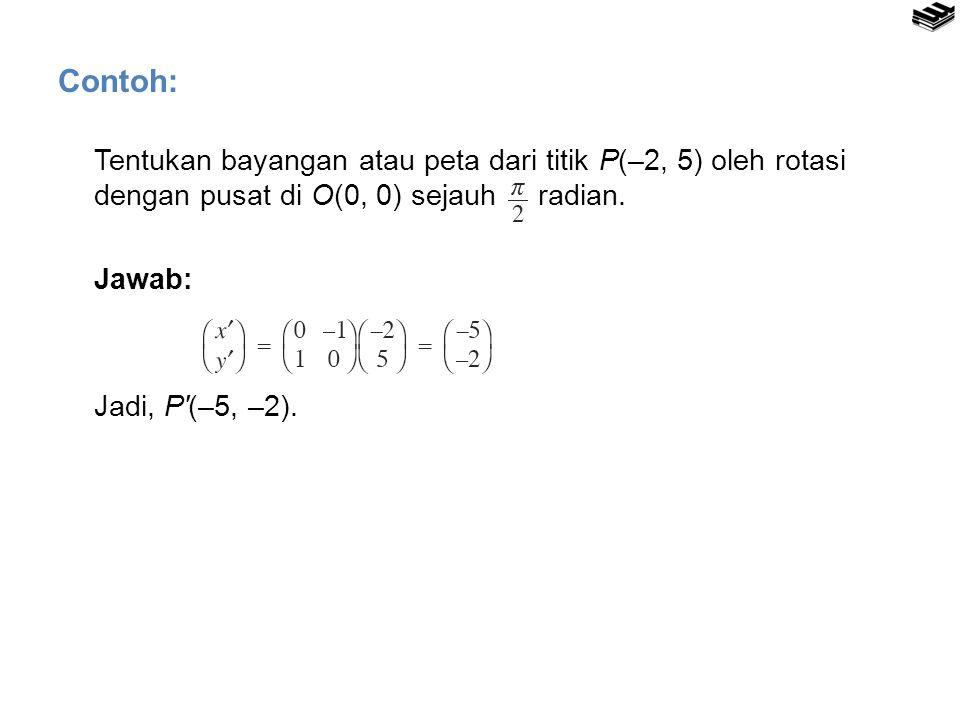 Contoh: Tentukan bayangan atau peta dari titik P(–2, 5) oleh rotasi dengan pusat di O(0, 0) sejauh radian.