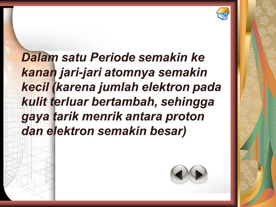 Dalam satu Periode semakin ke kanan jari-jari atomnya semakin kecil (karena jumlah elektron pada kulit terluar bertambah, sehingga gaya tarik menrik antara proton dan elektron semakin besar)