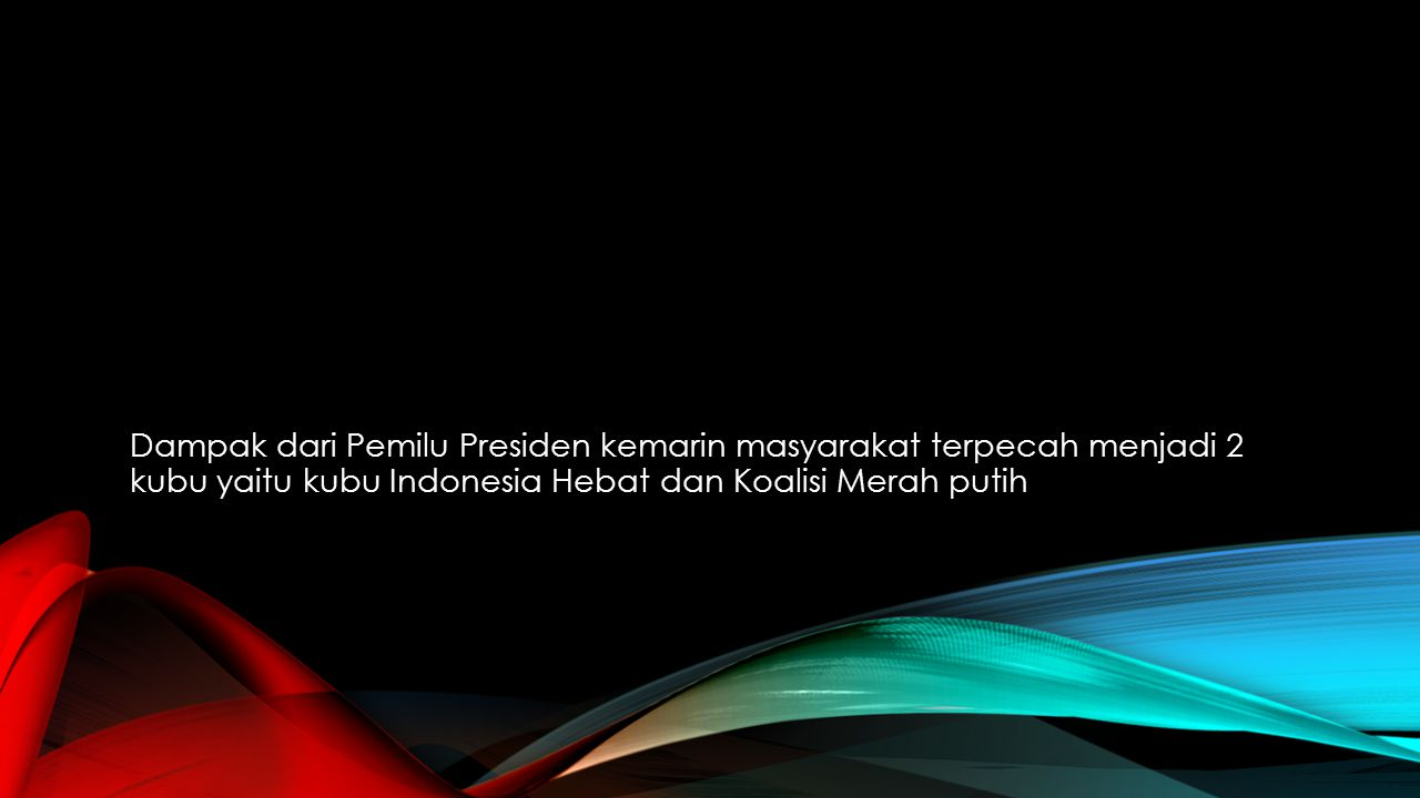 Dampak dari Pemilu Presiden kemarin masyarakat terpecah menjadi 2 kubu yaitu kubu Indonesia Hebat dan Koalisi Merah putih