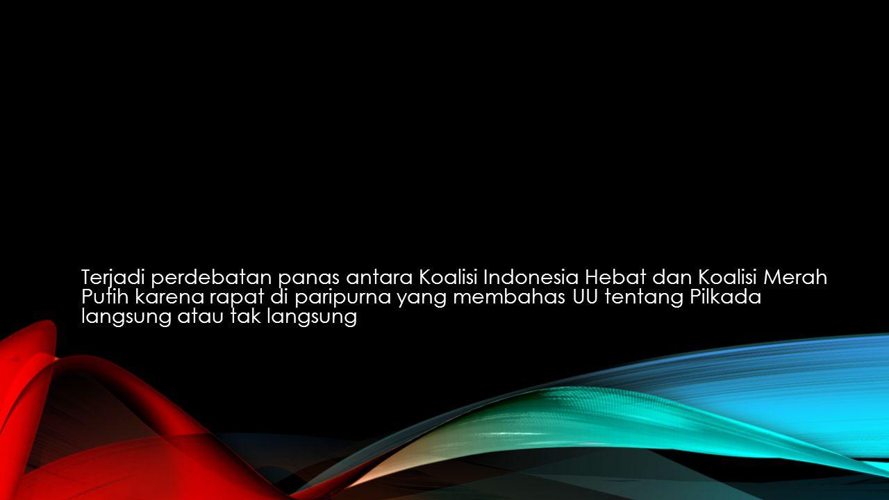 Terjadi perdebatan panas antara Koalisi Indonesia Hebat dan Koalisi Merah Putih karena rapat di paripurna yang membahas UU tentang Pilkada langsung atau tak langsung