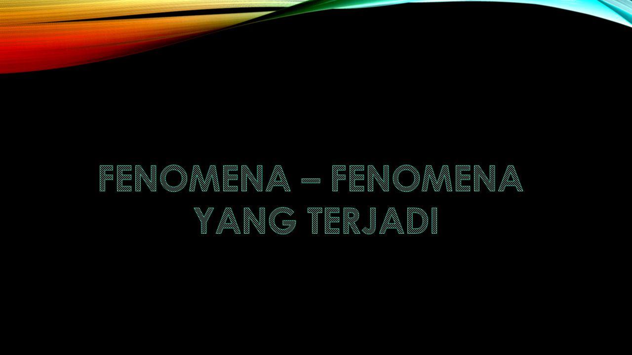 FENOMENA – FENOMENA YANG TERJADI