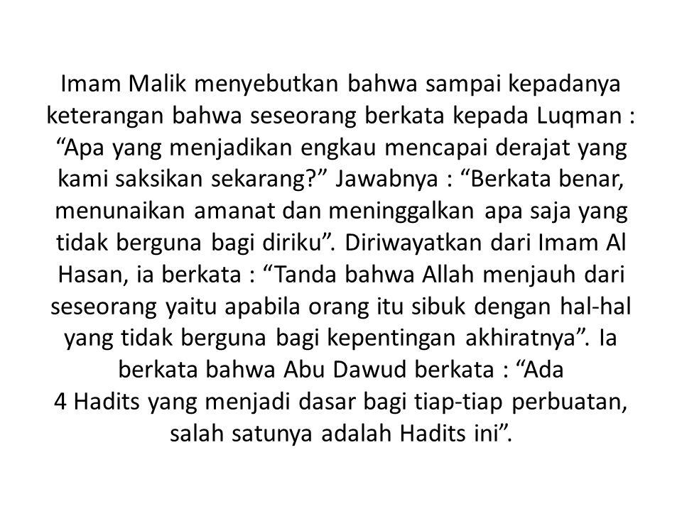Imam Malik menyebutkan bahwa sampai kepadanya keterangan bahwa seseorang berkata kepada Luqman : Apa yang menjadikan engkau mencapai derajat yang kami saksikan sekarang Jawabnya : Berkata benar, menunaikan amanat dan meninggalkan apa saja yang tidak berguna bagi diriku .