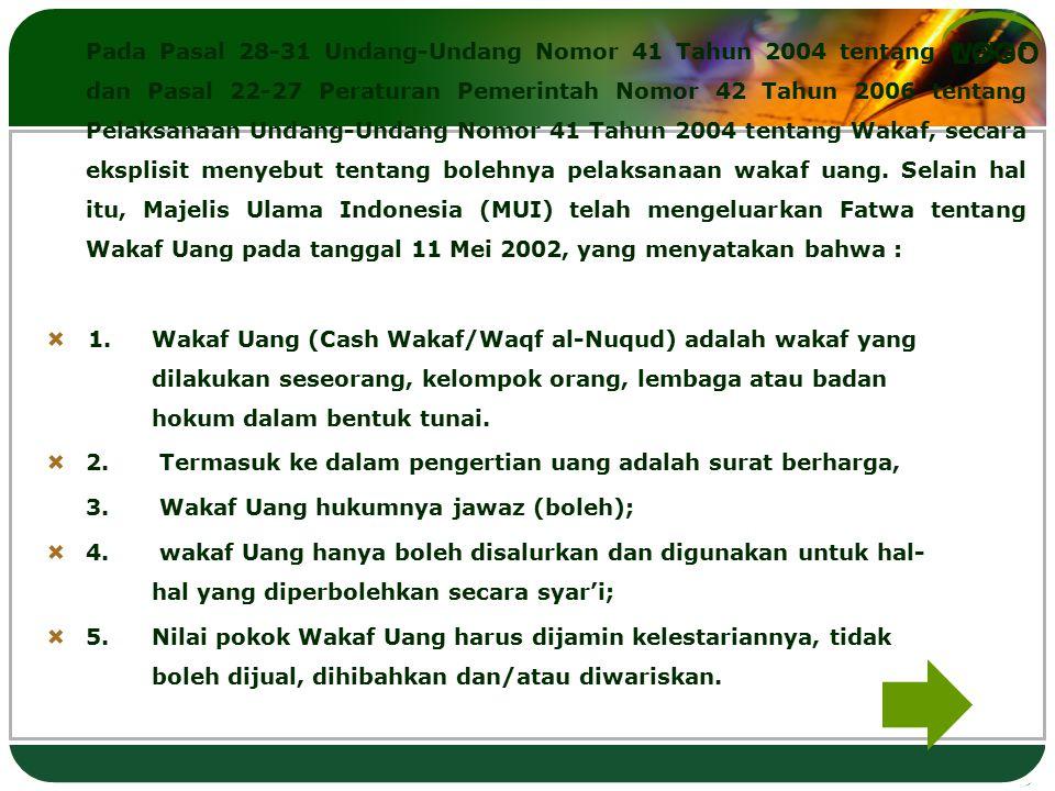 Pada Pasal 28-31 Undang-Undang Nomor 41 Tahun 2004 tentang Wakaf dan Pasal 22-27 Peraturan Pemerintah Nomor 42 Tahun 2006 tentang Pelaksanaan Undang-Undang Nomor 41 Tahun 2004 tentang Wakaf, secara eksplisit menyebut tentang bolehnya pelaksanaan wakaf uang. Selain hal itu, Majelis Ulama Indonesia (MUI) telah mengeluarkan Fatwa tentang Wakaf Uang pada tanggal 11 Mei 2002, yang menyatakan bahwa :