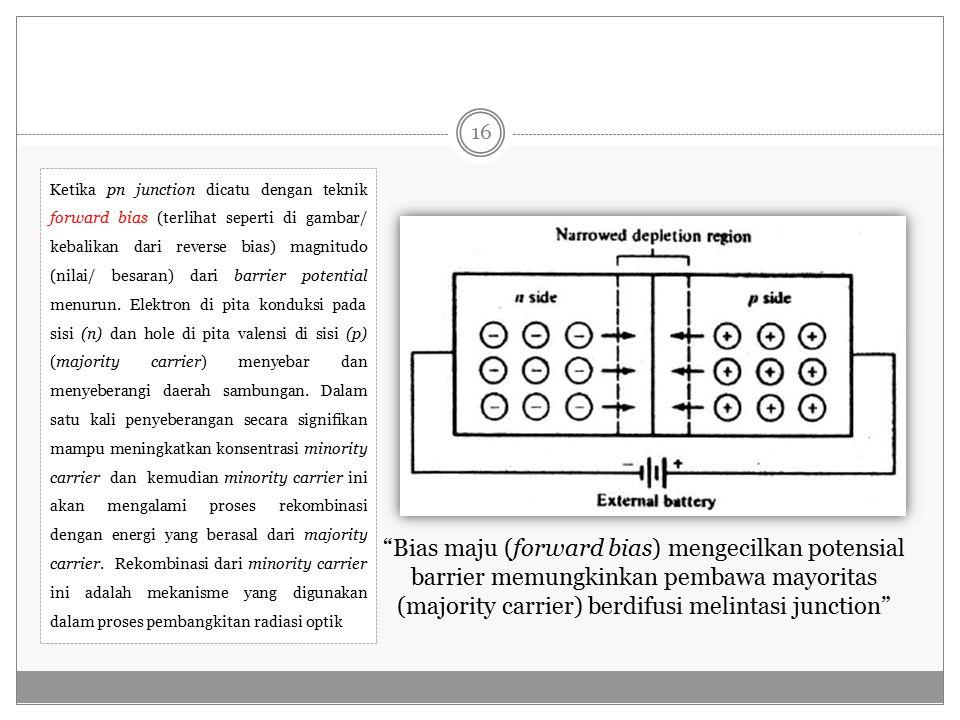 Ketika pn junction dicatu dengan teknik forward bias (terlihat seperti di gambar/ kebalikan dari reverse bias) magnitudo (nilai/ besaran) dari barrier potential menurun. Elektron di pita konduksi pada sisi (n) dan hole di pita valensi di sisi (p) (majority carrier) menyebar dan menyeberangi daerah sambungan. Dalam satu kali penyeberangan secara signifikan mampu meningkatkan konsentrasi minority carrier dan kemudian minority carrier ini akan mengalami proses rekombinasi dengan energi yang berasal dari majority carrier. Rekombinasi dari minority carrier ini adalah mekanisme yang digunakan dalam proses pembangkitan radiasi optik