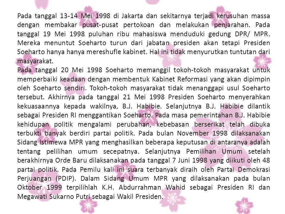 Pada tanggal 13-14 Mei 1998 di Jakarta dan sekitarnya terjadi kerusuhan massa dengan membakar pusat-pusat pertokoan dan melakukan penjarahan. Pada tanggal 19 Mei 1998 puluhan ribu mahasiswa menduduki gedung DPR/ MPR. Mereka menuntut Soeharto turun dari jabatan presiden akan tetapi Presiden Soeharto hanya hanya mereshufle kabinet. Hal ini tidak menyurutkan tuntutan dari masyarakat.
