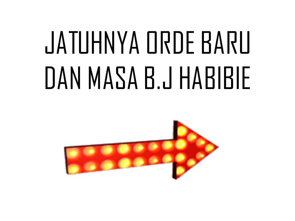 JATUHNYA ORDE BARU DAN MASA B.J HABIBIE