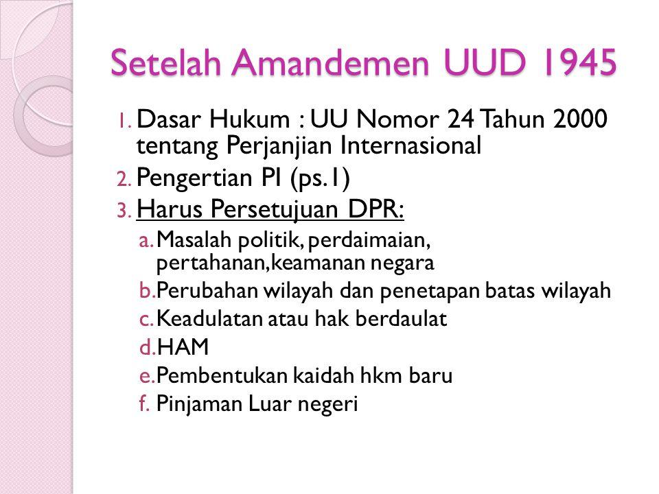 Setelah Amandemen UUD 1945 Dasar Hukum : UU Nomor 24 Tahun 2000 tentang Perjanjian Internasional. Pengertian PI (ps.1)