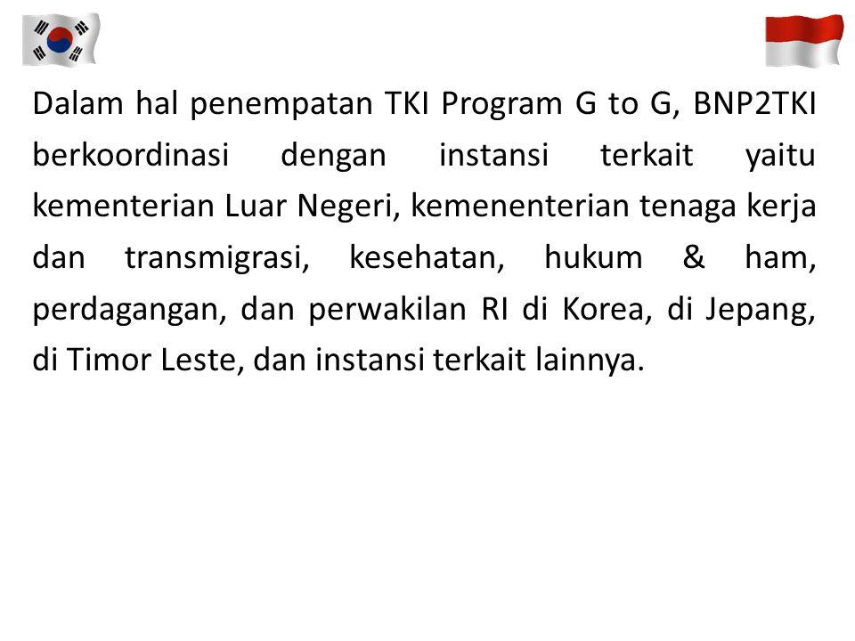 Dalam hal penempatan TKI Program G to G, BNP2TKI berkoordinasi dengan instansi terkait yaitu kementerian Luar Negeri, kemenenterian tenaga kerja dan transmigrasi, kesehatan, hukum & ham, perdagangan, dan perwakilan RI di Korea, di Jepang, di Timor Leste, dan instansi terkait lainnya.