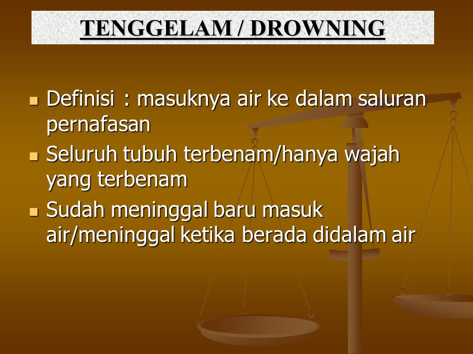 TENGGELAM / DROWNING Definisi : masuknya air ke dalam saluran pernafasan. Seluruh tubuh terbenam/hanya wajah yang terbenam.