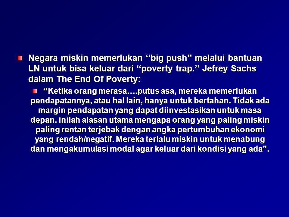 Negara miskin memerlukan ''big push'' melalui bantuan LN untuk bisa keluar dari ''poverty trap.'' Jefrey Sachs dalam The End Of Poverty:
