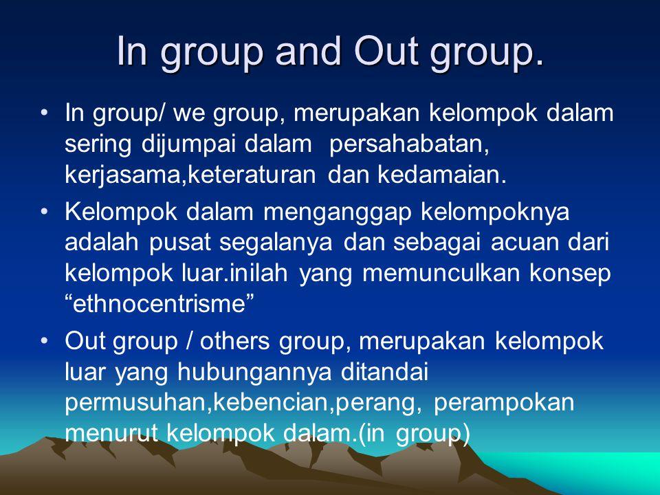 In group and Out group. In group/ we group, merupakan kelompok dalam sering dijumpai dalam persahabatan, kerjasama,keteraturan dan kedamaian.