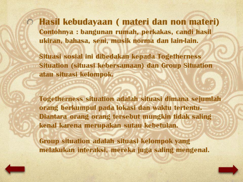 Hasil kebudayaan ( materi dan non materi) Contohnya : bangunan rumah, perkakas, candi hasil ukiran, bahasa, seni, musik norma dan lain-lain.