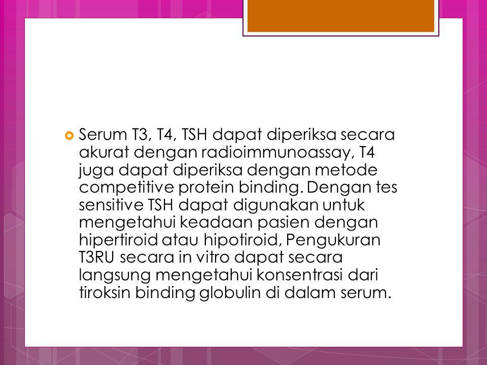 Serum T3, T4, TSH dapat diperiksa secara akurat dengan radioimmunoassay, T4 juga dapat diperiksa dengan metode competitive protein binding.