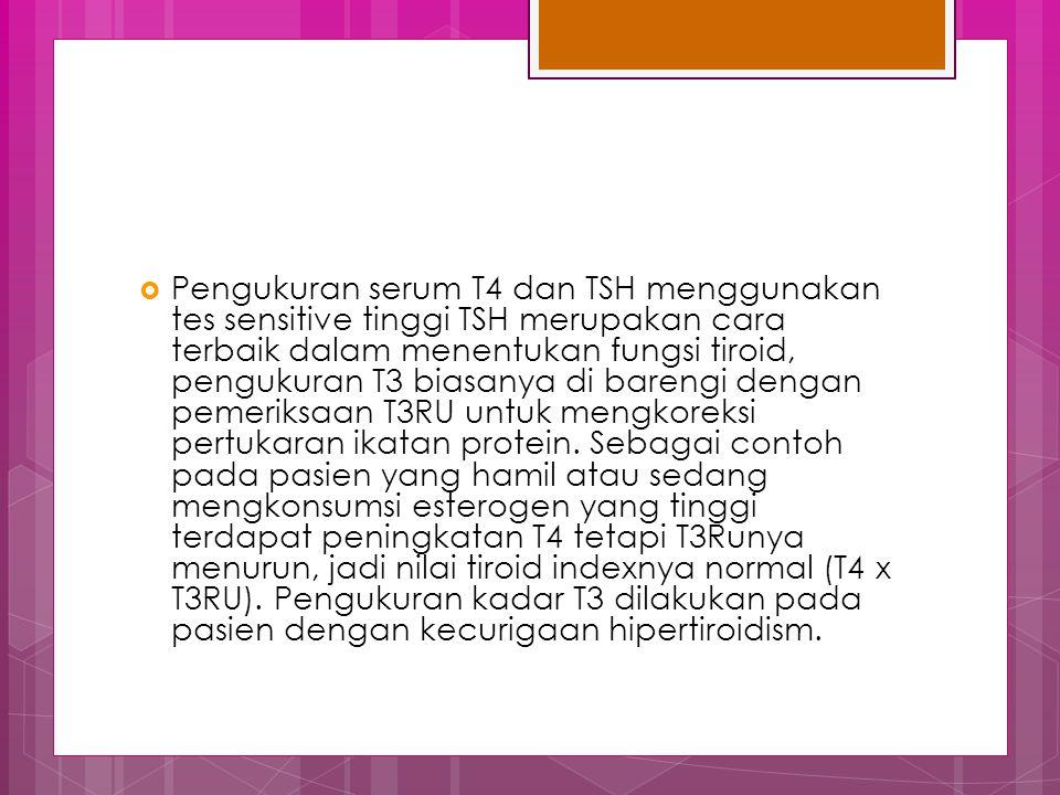 Pengukuran serum T4 dan TSH menggunakan tes sensitive tinggi TSH merupakan cara terbaik dalam menentukan fungsi tiroid, pengukuran T3 biasanya di barengi dengan pemeriksaan T3RU untuk mengkoreksi pertukaran ikatan protein.