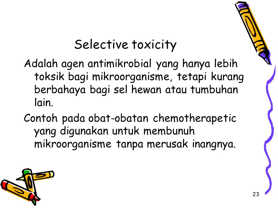 Selective toxicity Adalah agen antimikrobial yang hanya lebih toksik bagi mikroorganisme, tetapi kurang berbahaya bagi sel hewan atau tumbuhan lain.