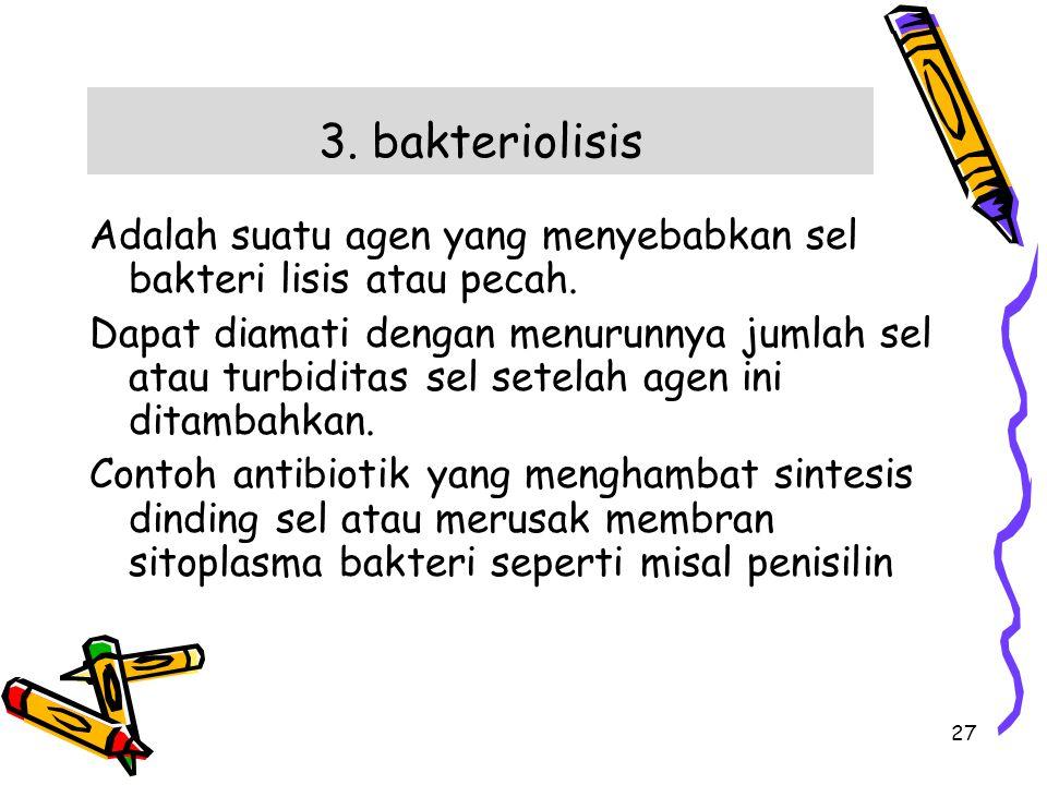 3. bakteriolisis Adalah suatu agen yang menyebabkan sel bakteri lisis atau pecah.