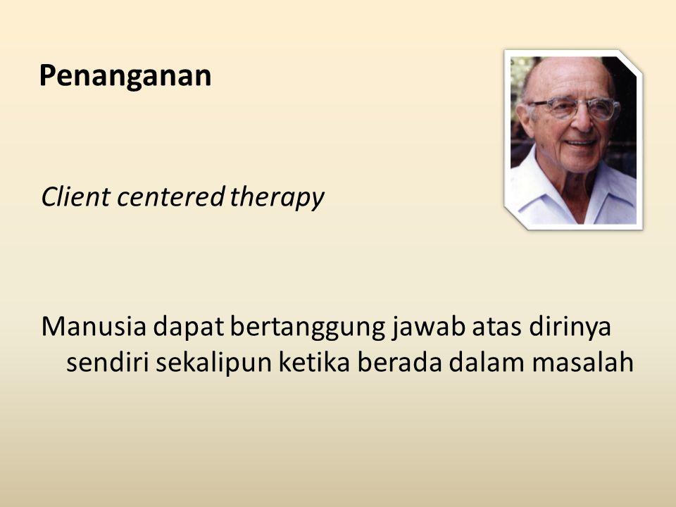 Penanganan Client centered therapy Manusia dapat bertanggung jawab atas dirinya sendiri sekalipun ketika berada dalam masalah