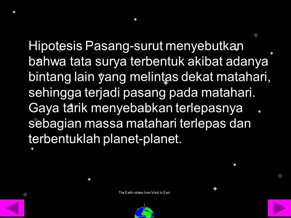 Hipotesis Pasang-surut menyebutkan bahwa tata surya terbentuk akibat adanya bintang lain yang melintas dekat matahari, sehingga terjadi pasang pada matahari.