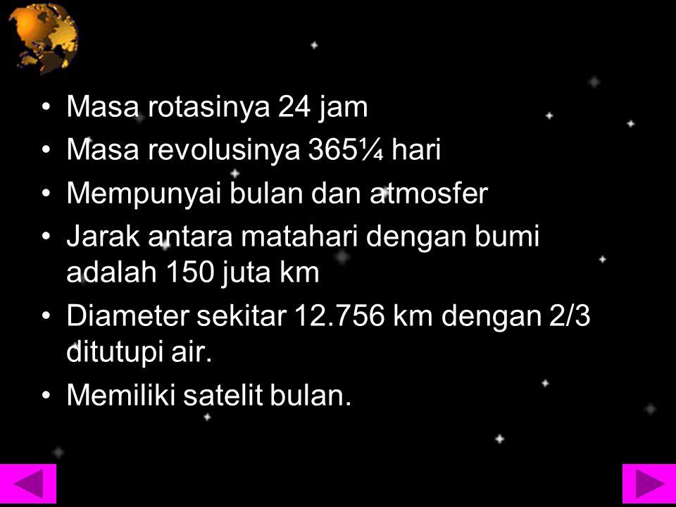 Masa rotasinya 24 jam Masa revolusinya 365¼ hari. Mempunyai bulan dan atmosfer. Jarak antara matahari dengan bumi adalah 150 juta km.