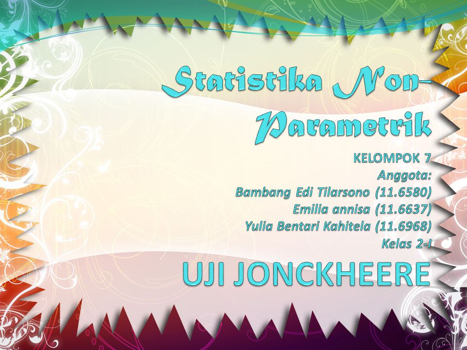 Statistika Non-Parametrik KELOMPOK 7 Anggota: Bambang Edi Tilarsono (11.6580) Emilia annisa (11.6637) Yulia Bentari Kahitela (11.6968) Kelas 2-I UJI JONCKHEERE