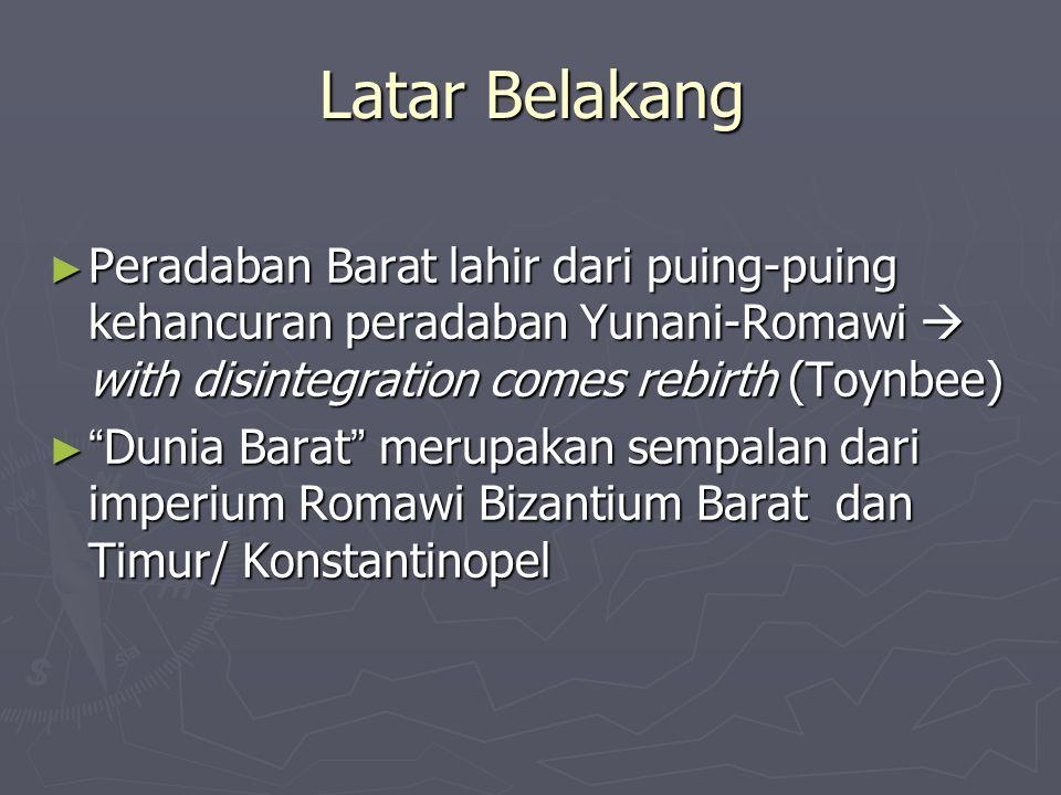 Latar Belakang Peradaban Barat lahir dari puing-puing kehancuran peradaban Yunani-Romawi  with disintegration comes rebirth (Toynbee)