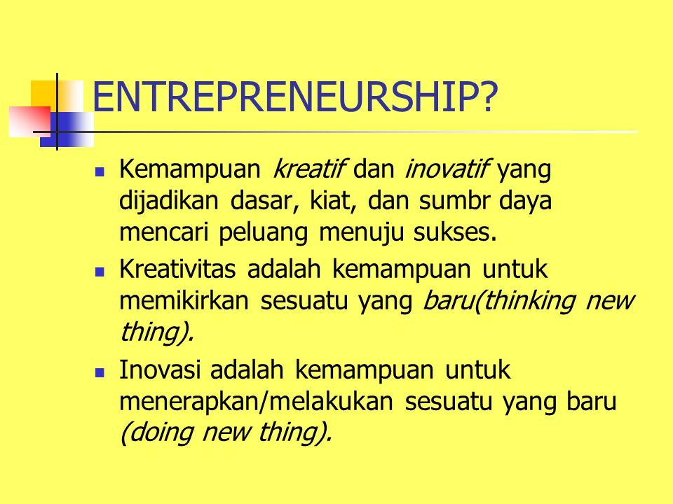 ENTREPRENEURSHIP Kemampuan kreatif dan inovatif yang dijadikan dasar, kiat, dan sumbr daya mencari peluang menuju sukses.