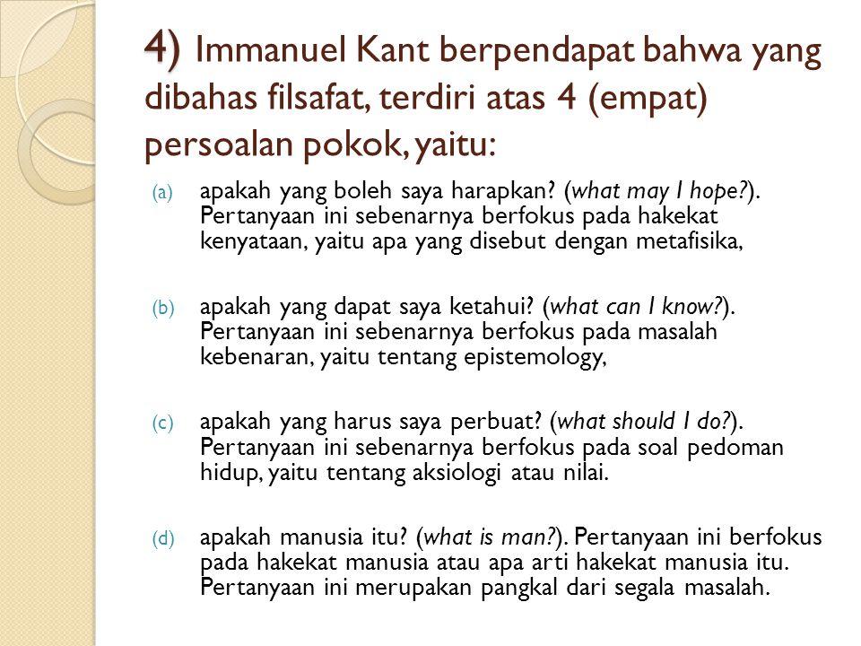 4) Immanuel Kant berpendapat bahwa yang dibahas filsafat, terdiri atas 4 (empat) persoalan pokok, yaitu: