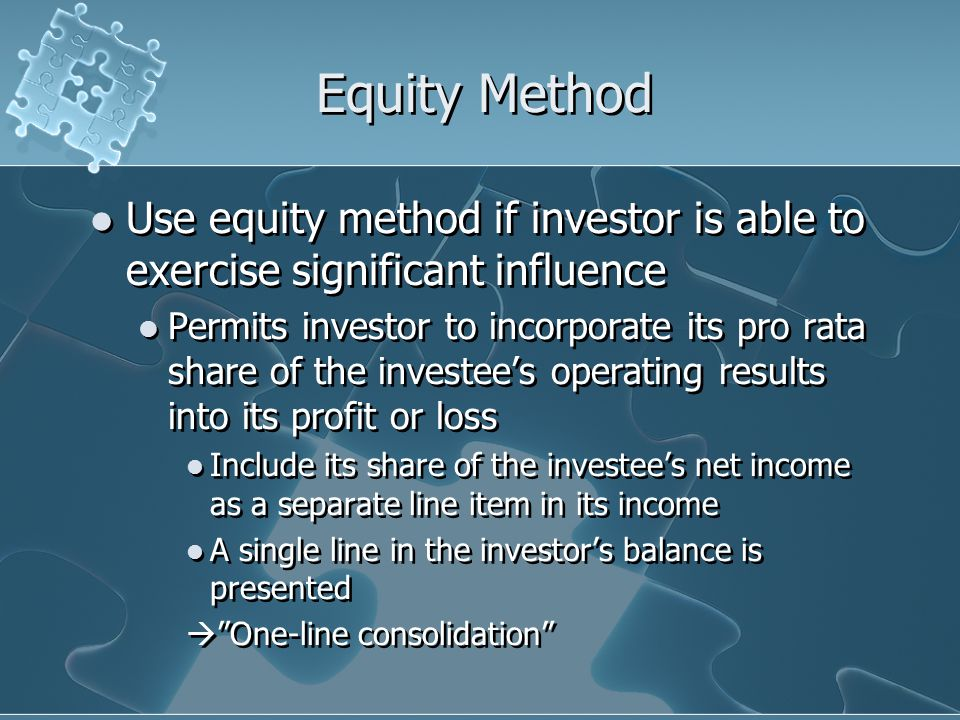 Equity Method Use equity method if investor is able to exercise significant influence.