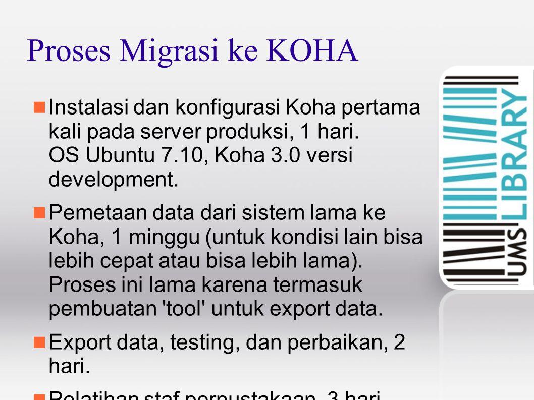 Proses Migrasi ke KOHA Instalasi dan konfigurasi Koha pertama kali pada server produksi, 1 hari. OS Ubuntu 7.10, Koha 3.0 versi development.
